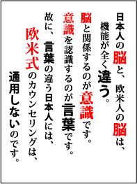 日本人の脳と、欧米人の脳は、機能が全く違う。脳と関係するのが意識です。故に、意識の違う日本人には、欧米式のカウンセリングは通用しないのです。