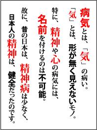病気とは「気」の病い。「気」とは、形が無く見えないモノ。特に、精神や心の病気には、名前を付けるのは不可能。故に、昔の日本は、精神病は少なく、日本人の精神は、健全だったのです。