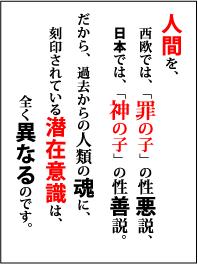 人間を、西欧では、「罪の子」の性悪説、日本では、「神の子」の性善説。だから、過去からの人類の魂に、刻印されている潜在意識は、全く異なるのです。
