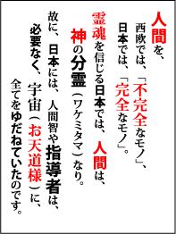 人間を、西欧では、「不完全なモノ」、日本では「完全なモノ」。霊魂を信じる日本では、人間は、神の分霊(ワケミタマ)なり。故に、日本には、人間智や指導者は、必要なく、宇宙(お天道様)に、全てをゆだねていたのです。