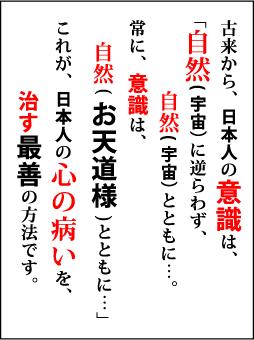 古来から、日本人の意識は、「自然に逆らわず、自然とともに…。常に意識は自然(お天道様)とともに…」これが、日本人の心の病いを治す最善の方法です。